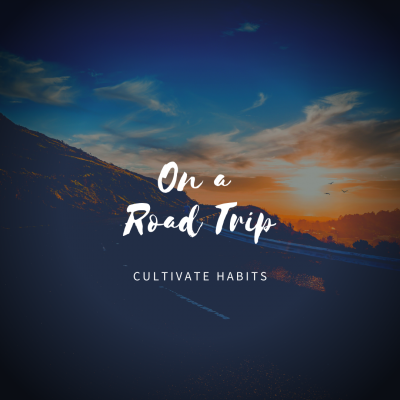 Cultivate Habits: On a Road Trip