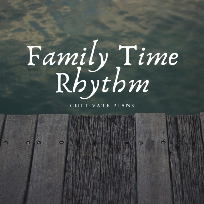 Cultivate Plans: Family Time Rhythm