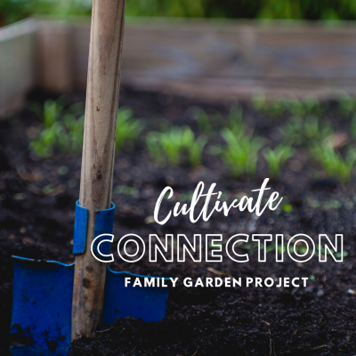 Cultivate Connection: Family Garden Project