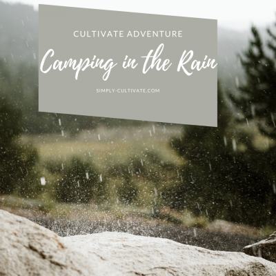 Cultivate Adventure: 3 Lessons for Camping in the Rain