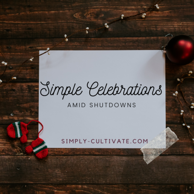 Cultivate Simple Celebrations Amid Shutdowns